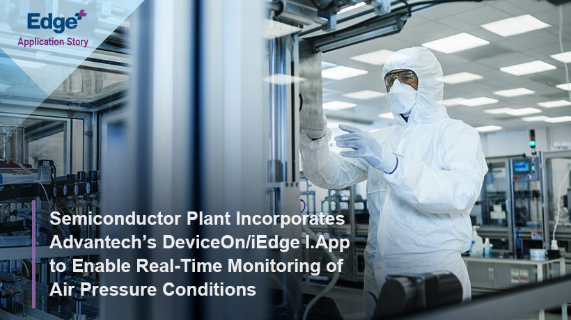 Semiconductor Plant Incorporates Advantech's DeviceOn/iEdge I.App to Enable Real-Time Monitoring of Air Pressure Conditions