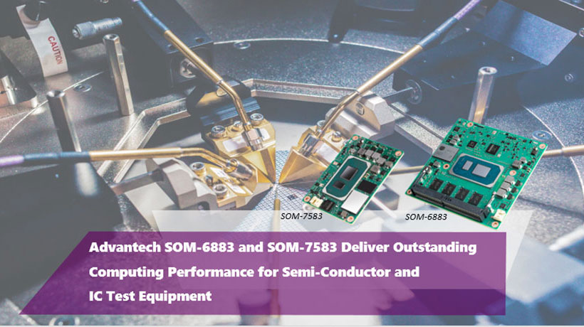 Advantech SOM-6883 and SOM-7583 Deliver Outstanding Computing Performance for Semi-Conductor and IC Test Equipment
