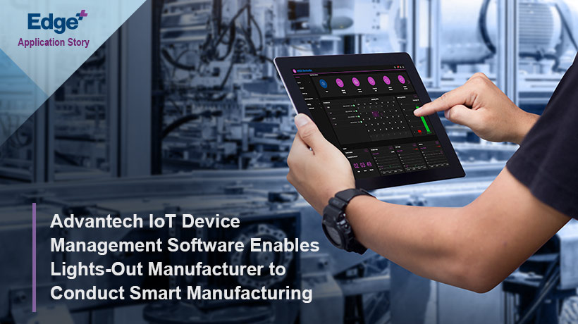 Advantech IoT Device Management Software Enables Lights-Out Manufacturer to Conduct Smart Manufacturing
